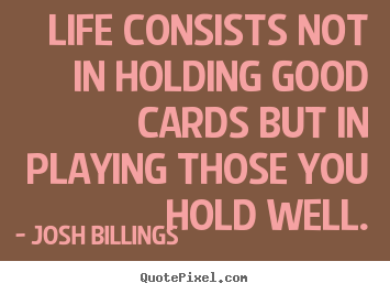 Life consists not in holding good cards but.. Josh Billings good life quotes