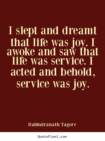 Life quotes - I slept and dreamt that life was joy. i awoke and saw that life..