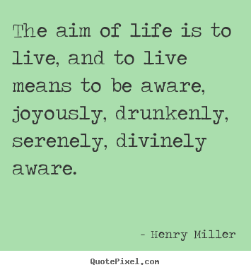 Design your own picture quotes about life - The aim of life is to live, and to live means to be aware, joyously,..