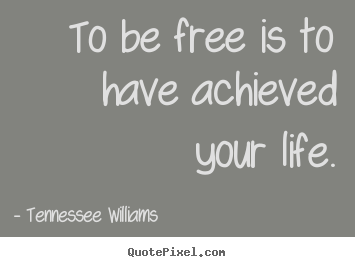 Make picture quotes about life - To be free is to have achieved your life.