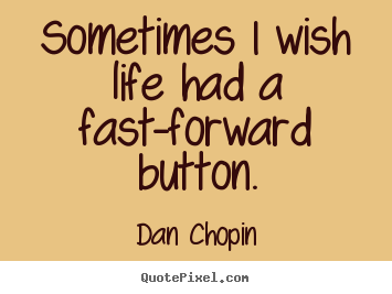Sayings about life - Sometimes i wish life had a fast-forward button.