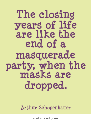 The closing years of life are like the end of a masquerade party, when.. Arthur Schopenhauer top life quotes