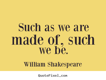 Quotes about life - Such as we are made of, such we be.