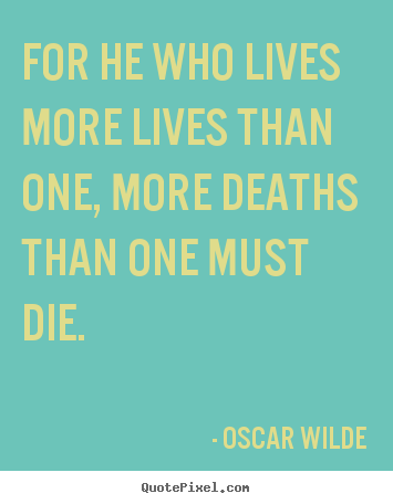 Oscar Wilde picture quote - For he who lives more lives than one, more deaths than one must die. - Life quotes