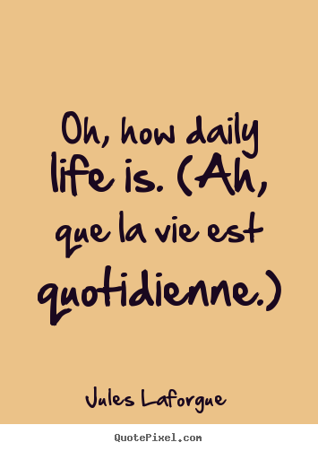 Image of: Funny Jules Laforgue Picture Quotes Oh How Daily Life Is ah Que Keepinspiringme Make Custom Picture Quote About Life Oh How Daily Life Is ah