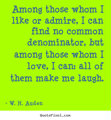 Among those whom i like or admire, i can find no common denominator,.. W. H. Auden best life quotes