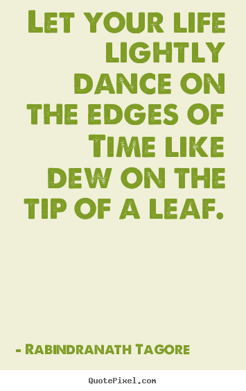 Life quote - Let your life lightly dance on the edges of time like dew on the..