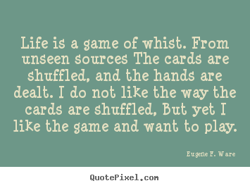 Eugene F. Ware picture quotes - Life is a game of whist. from unseen sources the cards.. - Life quote