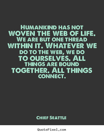 Make custom picture quotes about life - Humankind has not woven the web of life. we are but..