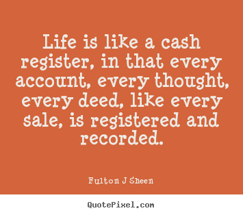 Quote about life - Life is like a cash register, in that every..