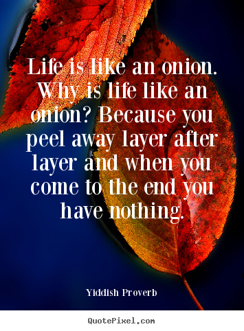 Create picture quote about life - Life is like an onion. why is life like an onion? because..