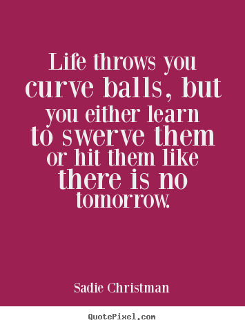 Sadie Christman picture quotes - Life throws you curve balls, but you either learn to swerve.. - Life quotes