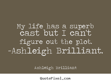 Life sayings - My life has a superb cast but i can't figure out the plot. -ashleigh..