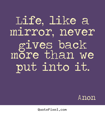 Create graphic picture quotes about life - Life, like a mirror, never gives back more than..