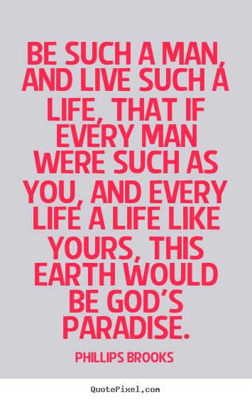Create custom picture quotes about life - Be such a man, and live such a life, that if every man..