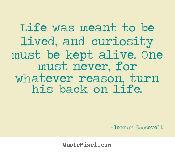Life quote - Life was meant to be lived, and curiosity must be..