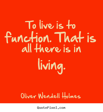Quotes about life - To live is to function. that is all there is in living.