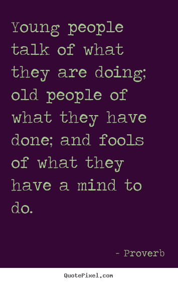 Life quotes - Young people talk of what they are doing; old..