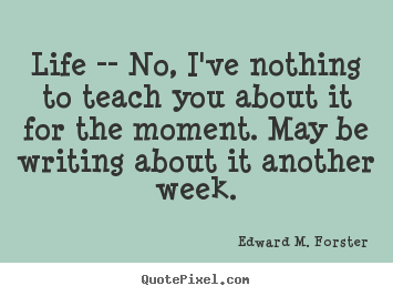 Edward M. Forster picture quotes - Life -- no, i've nothing to teach you about it for the moment... - Life sayings