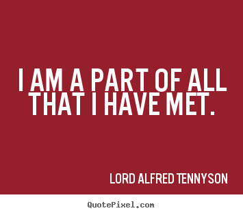 Lord Alfred Tennyson picture quote - I am a part of all that i have met. - Life quotes