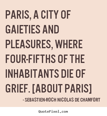 How to design picture quotes about life - Paris, a city of gaieties and pleasures, where four-fifths..