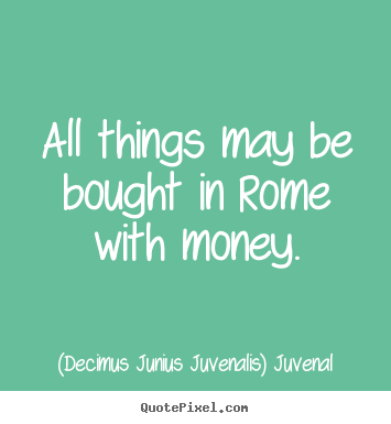 (Decimus Junius Juvenalis) Juvenal picture quote - All things may be bought in rome with money. - Life sayings