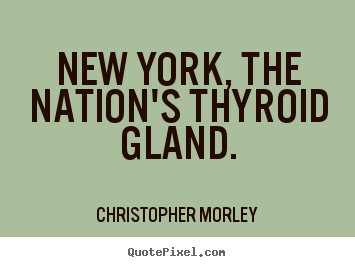Quote about life - New york, the nation's thyroid gland.