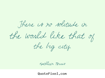There is no solitude in the world like that.. Kathleen Norris  life quotes