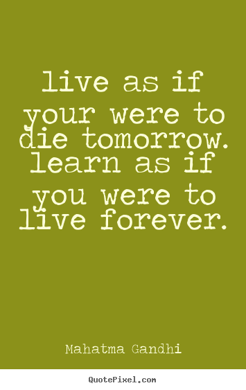 Life sayings - Live as if your were to die tomorrow. learn as if you were..