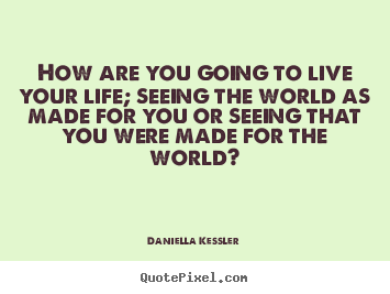 Daniella Kessler pictures sayings - How are you going to live your life; seeing the world as made for.. - Life quotes