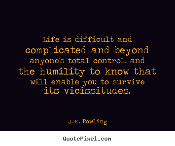 J. K. Rowling photo quotes - Life is difficult and complicated and beyond anyone's total.. - Life sayings