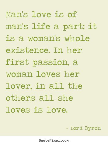 Make pictures sayings about life - Man's love is of man's life a part; it is a woman's..