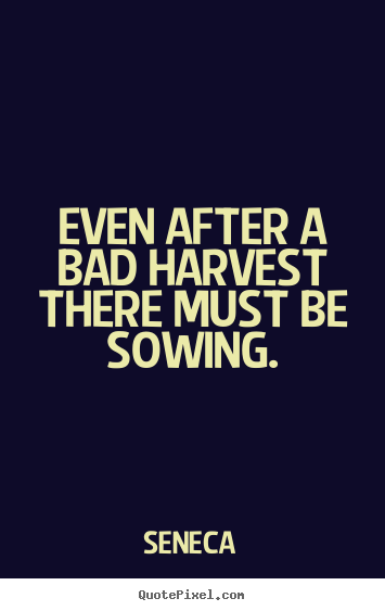 Even after a bad harvest there must be sowing. Seneca top life quotes