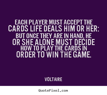 Each player must accept the cards life deals.. Voltaire best life quotes