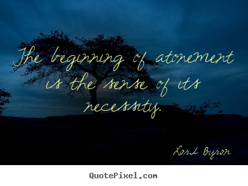 Design your own photo quotes about life - The beginning of atonement is the sense of its necessity.