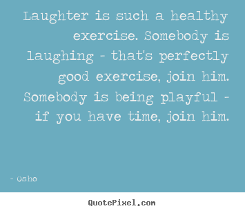 Quotes about life - Laughter is such a healthy exercise. somebody..