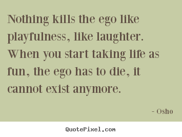 design picture quotes about life nothing kills the ego like