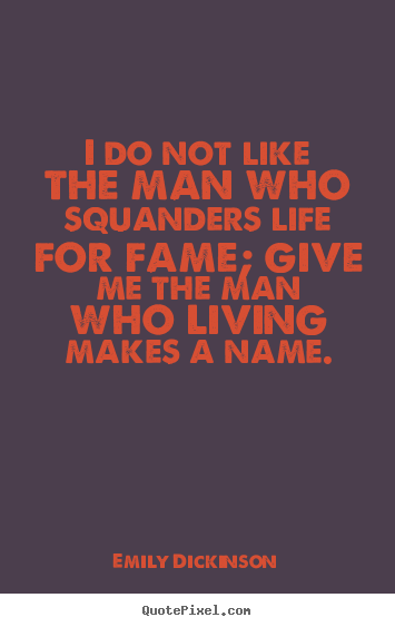 Create custom picture sayings about life - I do not like the man who squanders life for fame; give..