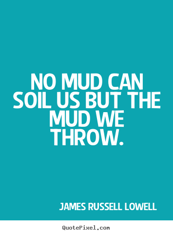 No Mud Can Soil Us But The Mud We Throw