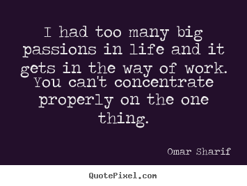 I had too many big passions in life and it gets in the.. Omar Sharif  life quotes