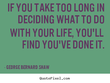 Life quotes - If you take too long in deciding what to do with your..