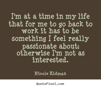 Life quotes - I'm at a time in my life that for me to go back..
