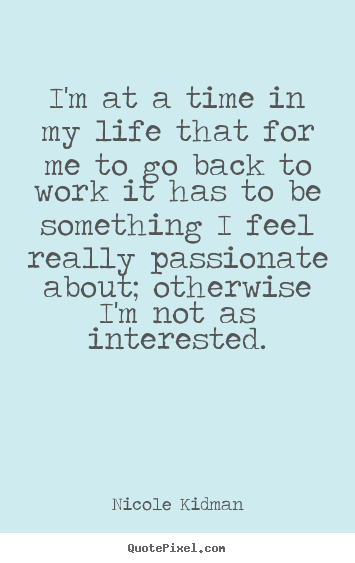 Life quote - I'm at a time in my life that for me to go back to work it has to..