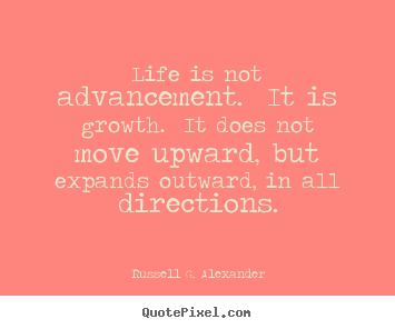 Life quote - Life is not advancement. it is growth. it does not move upward,..