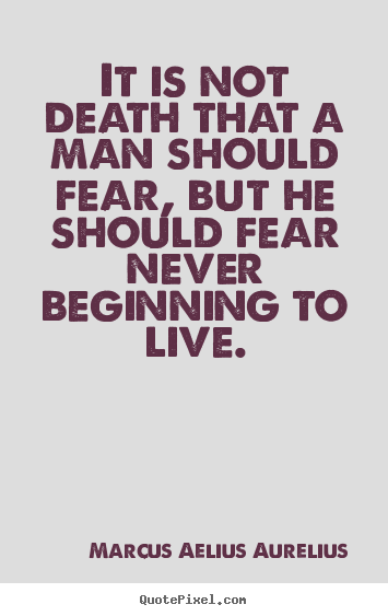 Create graphic picture quotes about life - It is not death that a man should fear, but..