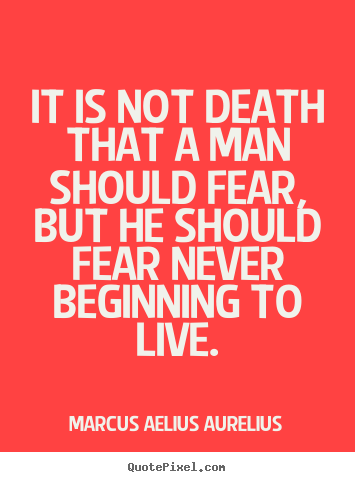 Life quotes - It is not death that a man should fear, but he should fear never beginning..