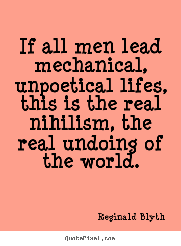 Life quotes - If all men lead mechanical, unpoetical lifes, this..