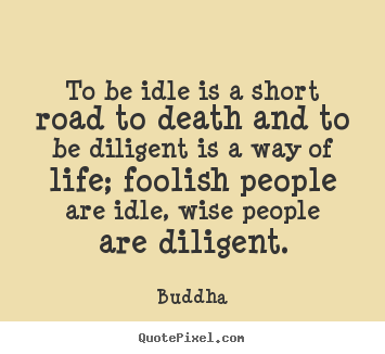 Quotes about life - To be idle is a short road to death and to be diligent is a way..