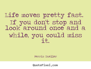 Quotes About Life   Life Moves Pretty Fast. If You Donu0027t Stop And. Ferris  Bueller Picture ...
