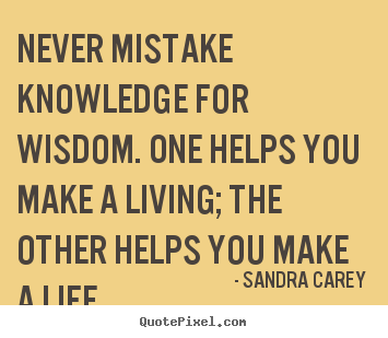Never mistake knowledge for wisdom. one helps you make a living;.. Sandra Carey famous life quote